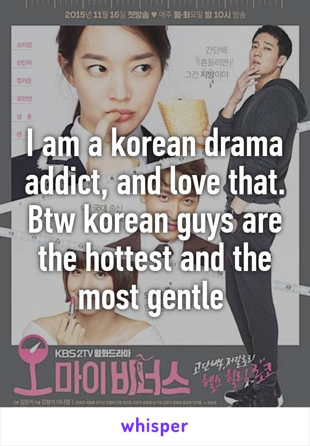 I am a korean drama addict, and love that. Btw korean guys are the hottest and the most gentle