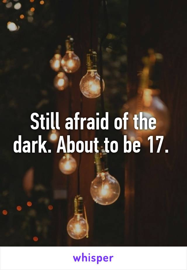 Still afraid of the dark. About to be 17.