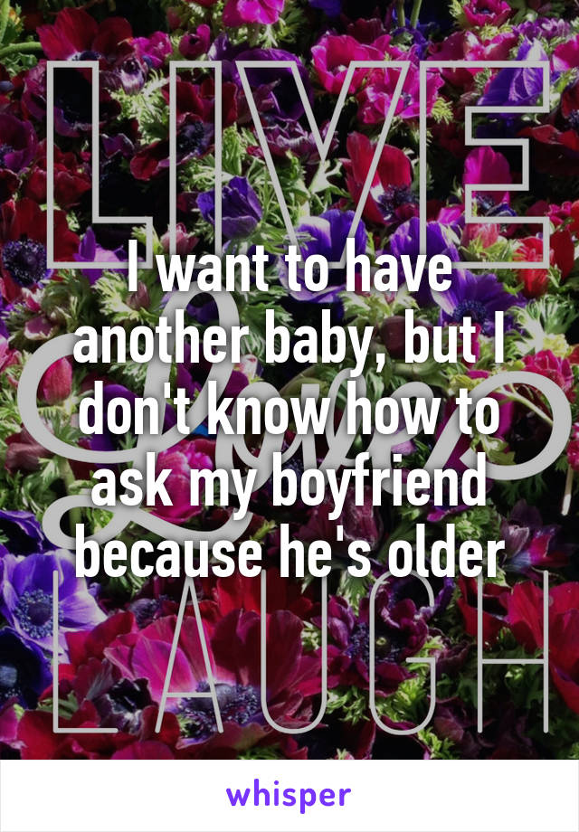 I want to have another baby, but I don't know how to ask my boyfriend because he's older