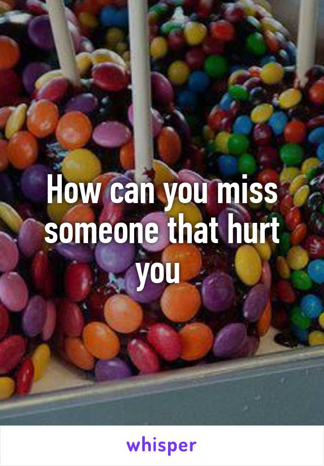 How can you miss someone that hurt you
