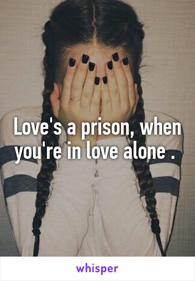 Love's a prison, when you're in love alone .