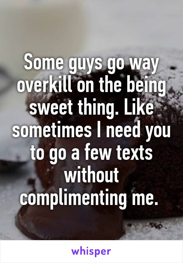 Some guys go way overkill on the being sweet thing. Like sometimes I need you to go a few texts without complimenting me.