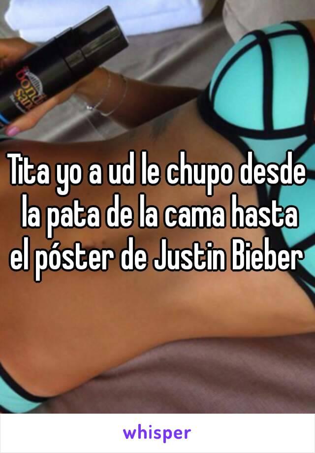Tita yo a ud le chupo desde la pata de la cama hasta el póster de Justin Bieber