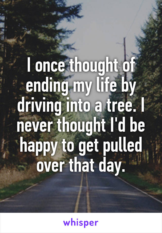 I once thought of ending my life by driving into a tree. I never thought I'd be happy to get pulled over that day.