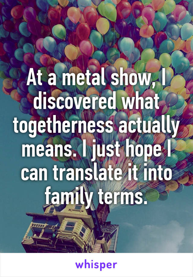 At a metal show, I discovered what togetherness actually means. I just hope I can translate it into family terms.