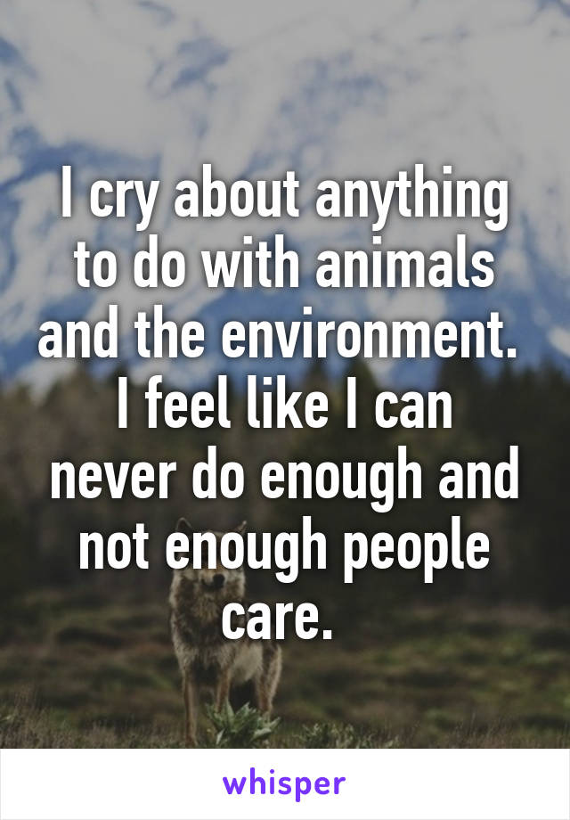 I cry about anything to do with animals and the environment.  I feel like I can never do enough and not enough people care.