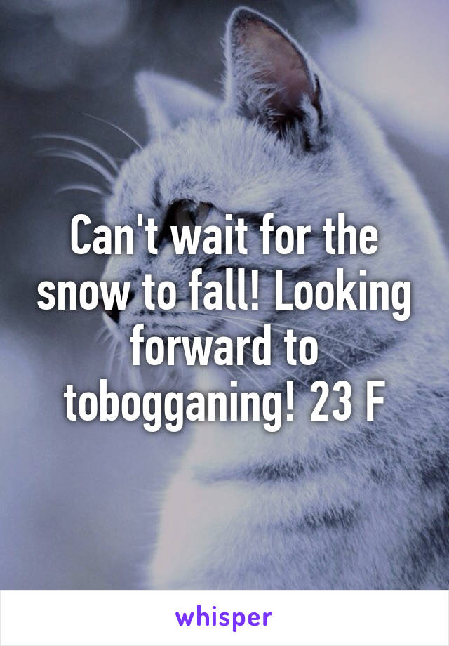 Can't wait for the snow to fall! Looking forward to tobogganing! 23 F