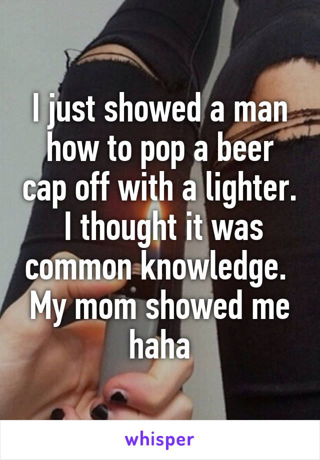 I just showed a man how to pop a beer cap off with a lighter.  I thought it was common knowledge.  My mom showed me haha