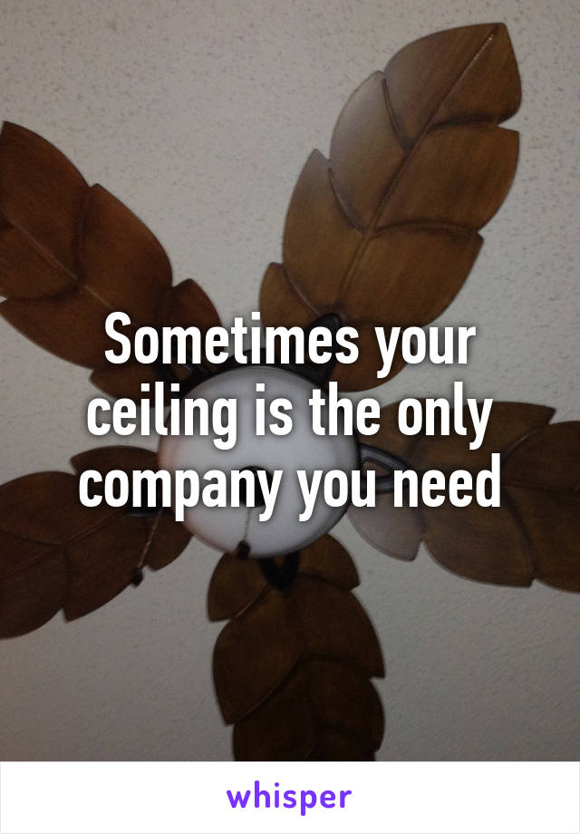 Sometimes your ceiling is the only company you need
