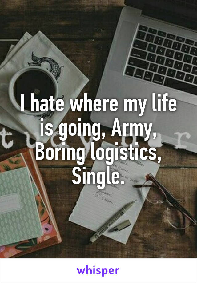 I hate where my life is going, Army, Boring logistics, Single.