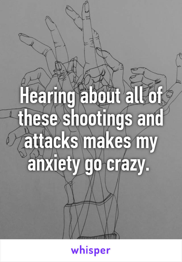 Hearing about all of these shootings and attacks makes my anxiety go crazy.