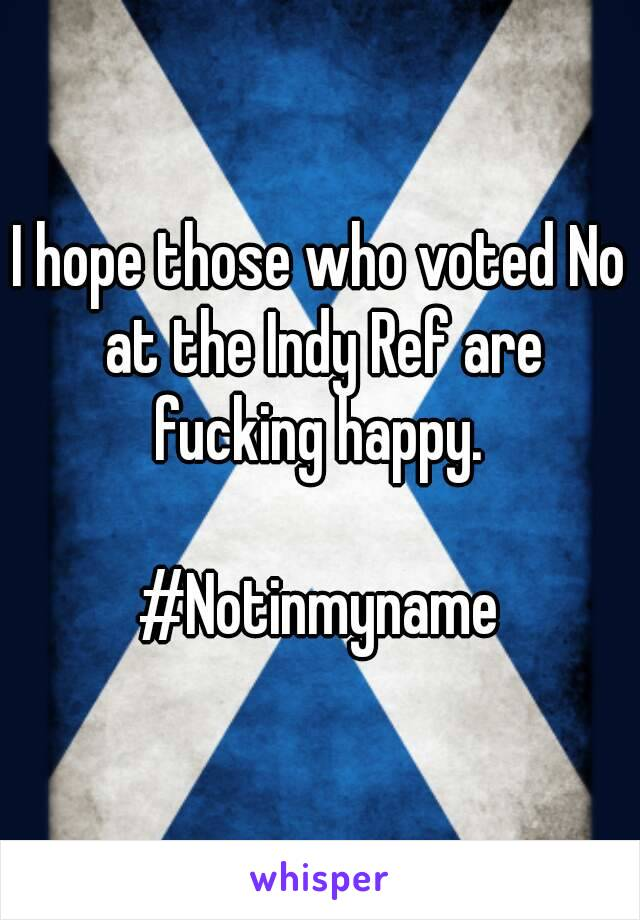 I hope those who voted No at the Indy Ref are fucking happy.   #Notinmyname