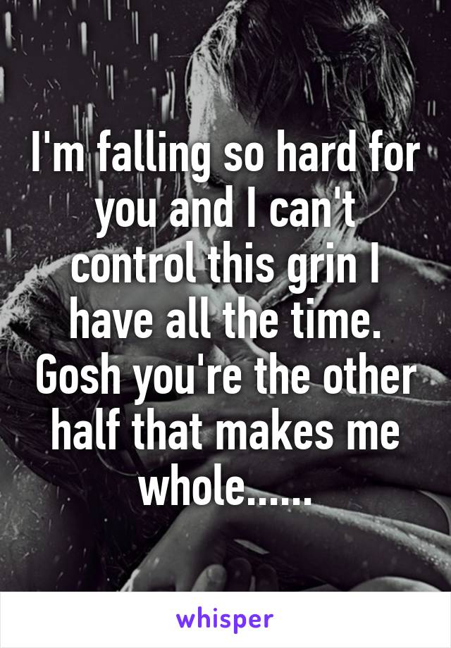 I'm falling so hard for you and I can't control this grin I have all the time. Gosh you're the other half that makes me whole......