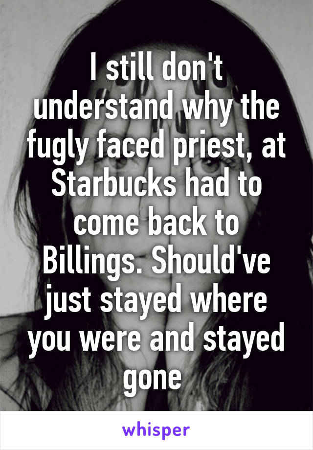 I still don't understand why the fugly faced priest, at Starbucks had to come back to Billings. Should've just stayed where you were and stayed gone