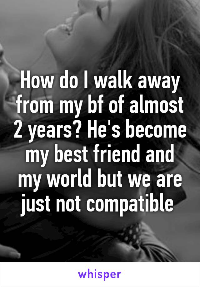 How do I walk away from my bf of almost 2 years? He's become my best friend and my world but we are just not compatible