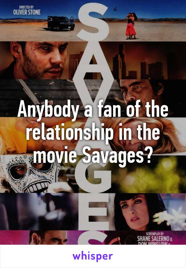 Anybody a fan of the relationship in the movie Savages?