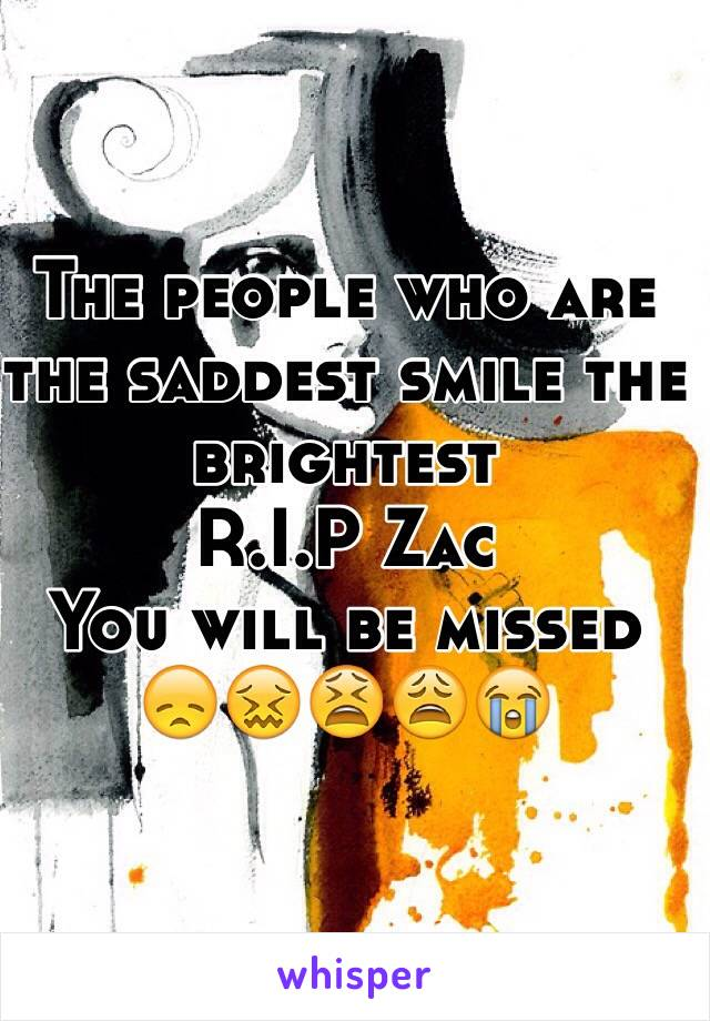 The people who are the saddest smile the brightest R.I.P Zac  You will be missed 😞😖😫😩😭