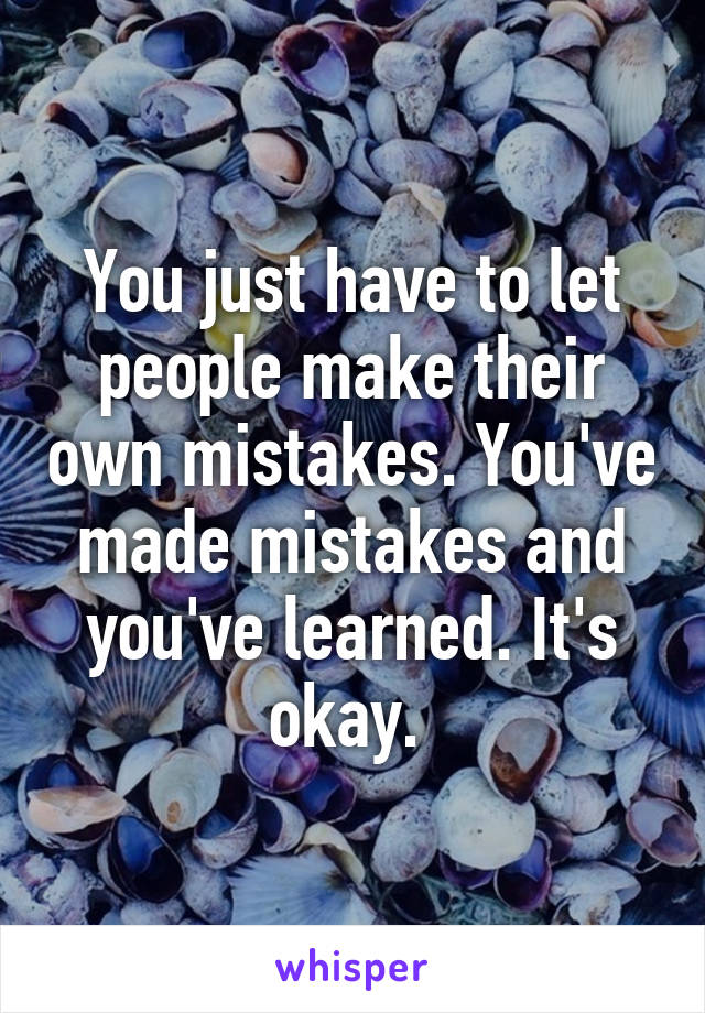You just have to let people make their own mistakes. You've made mistakes and you've learned. It's okay.