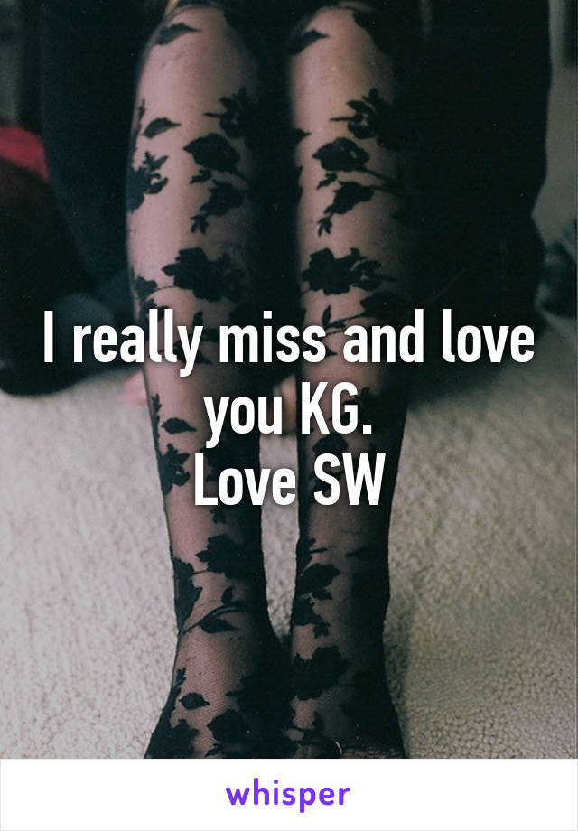I really miss and love you KG. Love SW