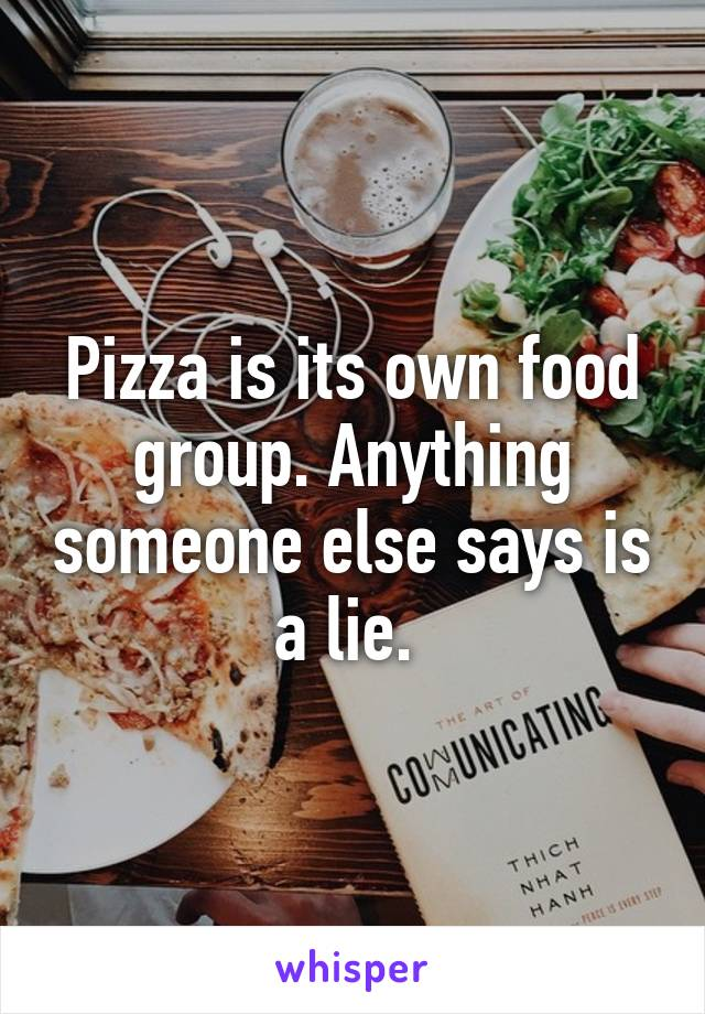 Pizza is its own food group. Anything someone else says is a lie.