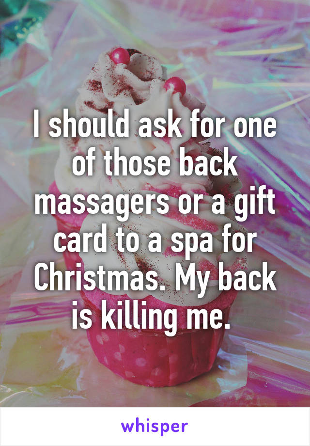 I should ask for one of those back massagers or a gift card to a spa for Christmas. My back is killing me.