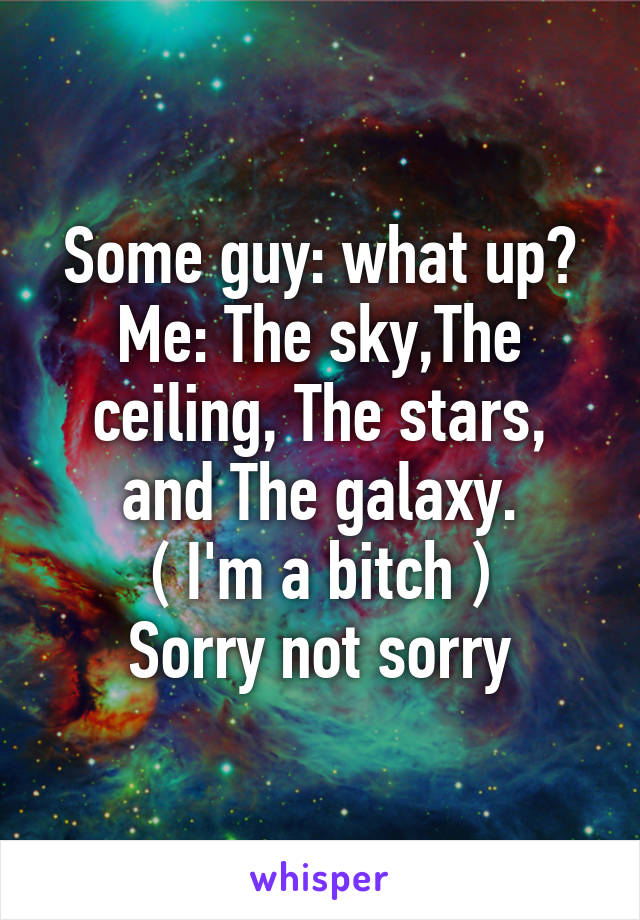 Some guy: what up? Me: The sky,The ceiling, The stars, and The galaxy. ( I'm a bitch ) Sorry not sorry