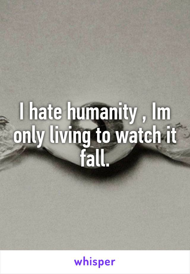I hate humanity , Im only living to watch it fall.