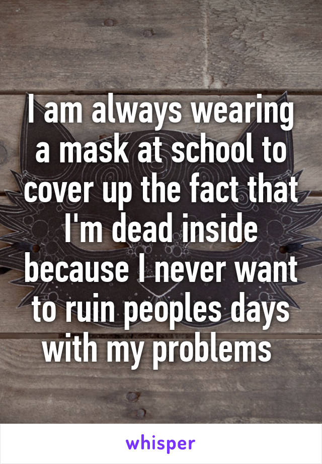 I am always wearing a mask at school to cover up the fact that I'm dead inside because I never want to ruin peoples days with my problems