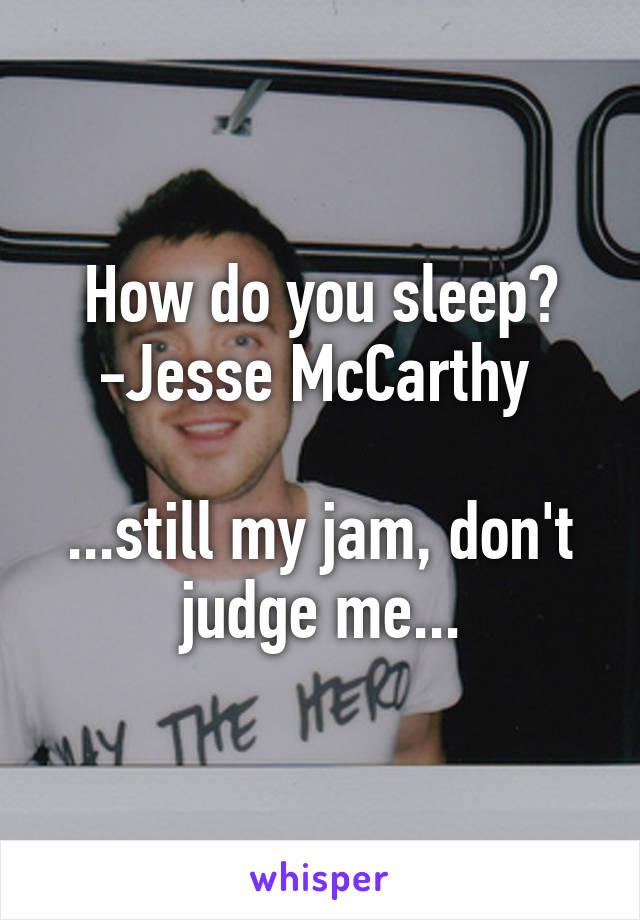 How do you sleep? -Jesse McCarthy   ...still my jam, don't judge me...