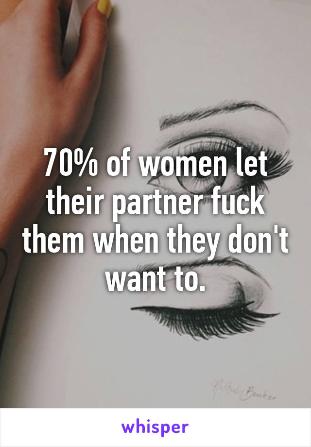 70% of women let their partner fuck them when they don't want to.