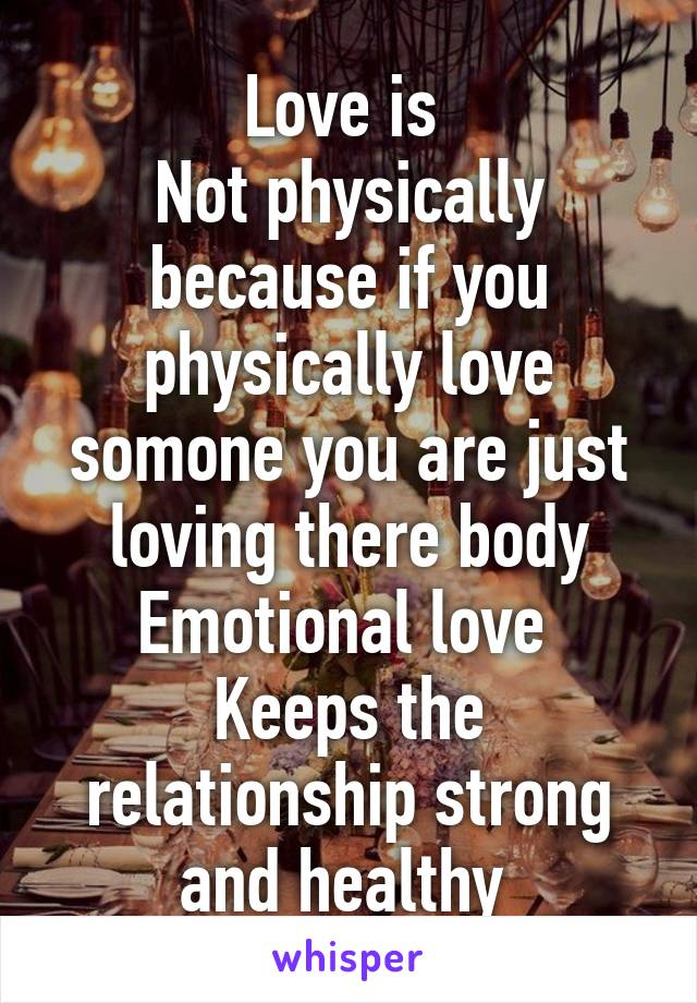 Love is  Not physically because if you physically love somone you are just loving there body Emotional love  Keeps the relationship strong and healthy