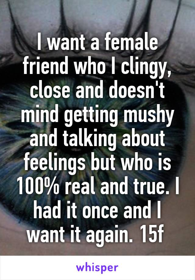 I want a female friend who I clingy, close and doesn't mind getting mushy and talking about feelings but who is 100% real and true. I had it once and I want it again. 15f
