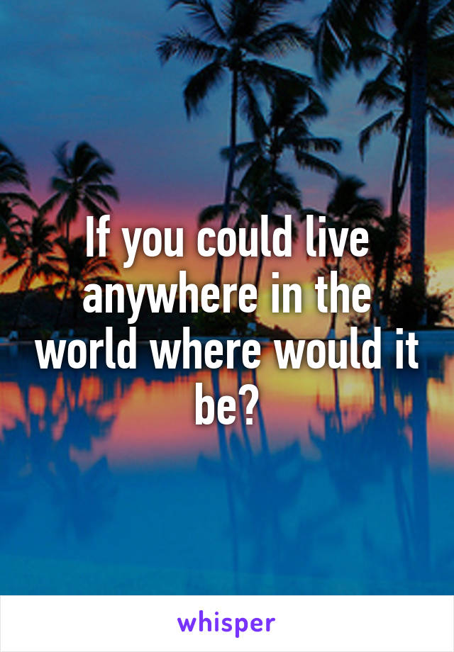 If you could live anywhere in the world where would it be?