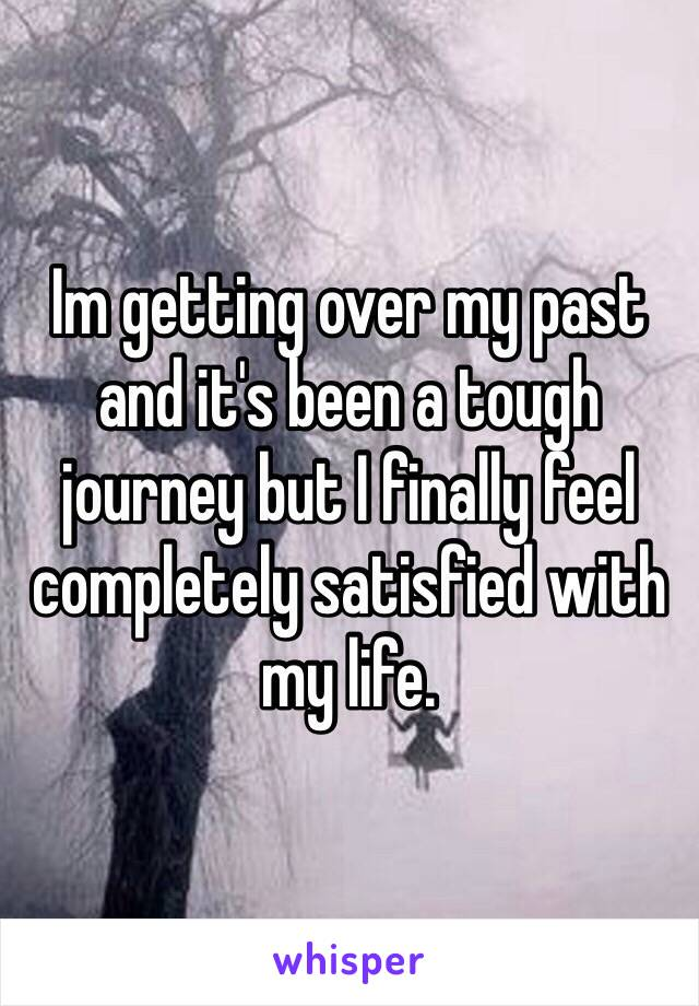 Im getting over my past and it's been a tough journey but I finally feel completely satisfied with my life.