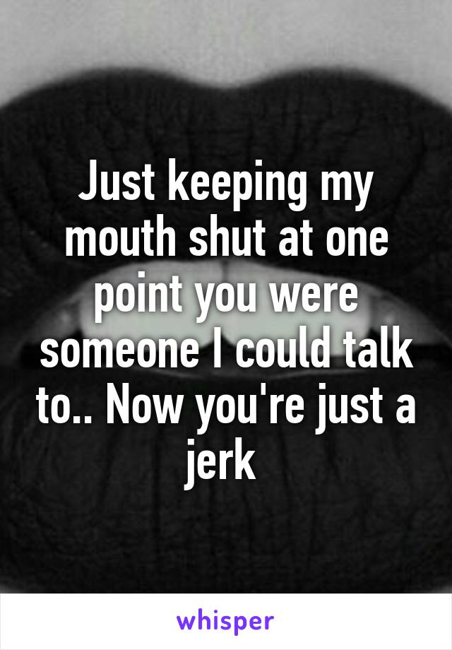 Just keeping my mouth shut at one point you were someone I could talk to.. Now you're just a jerk