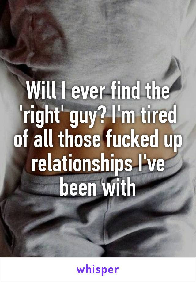 Will I ever find the 'right' guy? I'm tired of all those fucked up relationships I've been with