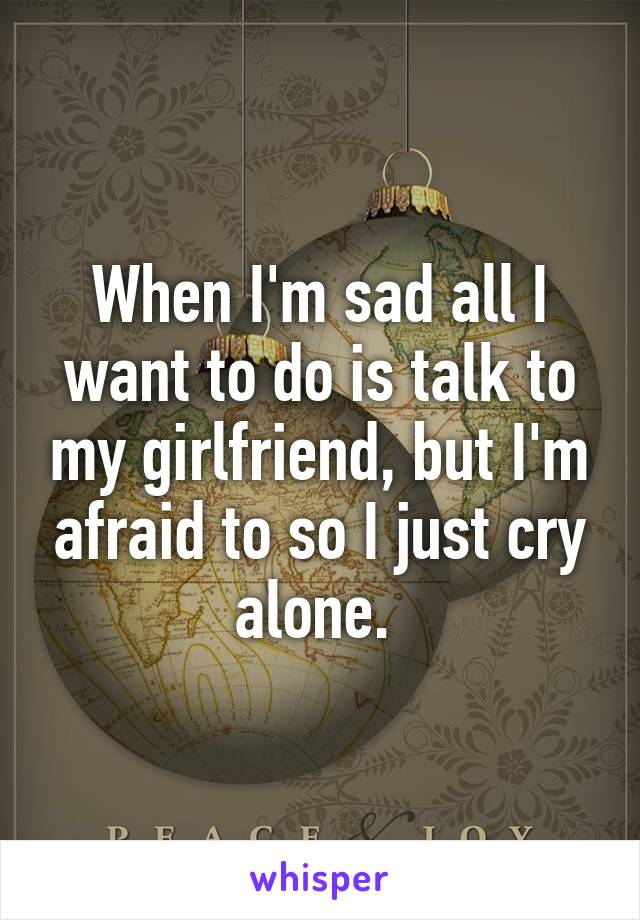 When I'm sad all I want to do is talk to my girlfriend, but I'm afraid to so I just cry alone.
