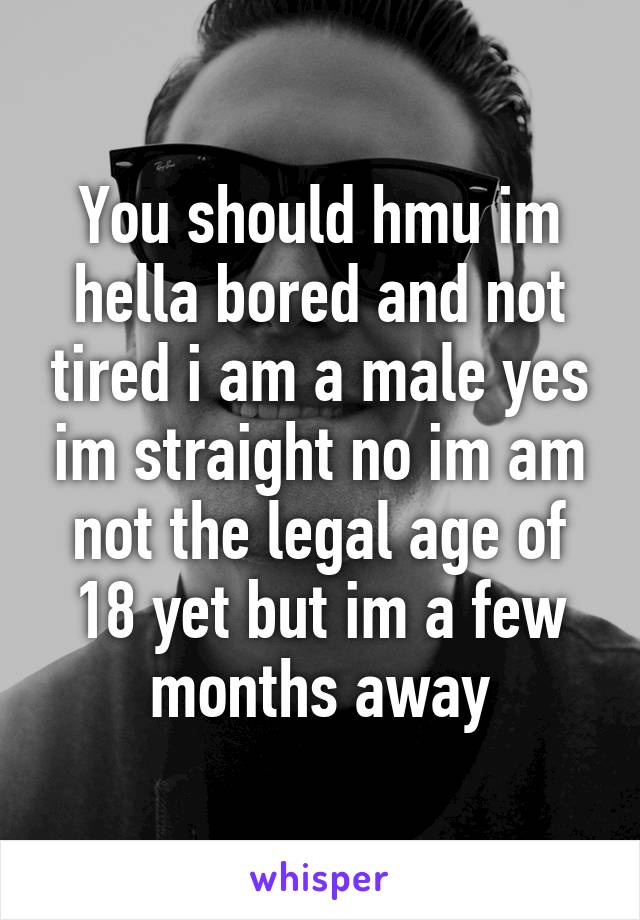 You should hmu im hella bored and not tired i am a male yes im straight no im am not the legal age of 18 yet but im a few months away
