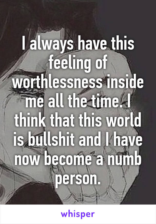 I always have this feeling of worthlessness inside me all the time. I think that this world is bullshit and I have now become a numb person.