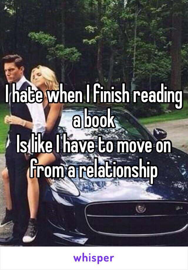 I hate when I finish reading a book  Is like I have to move on from a relationship