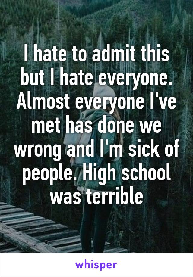 I hate to admit this but I hate everyone. Almost everyone I've met has done we wrong and I'm sick of people. High school was terrible