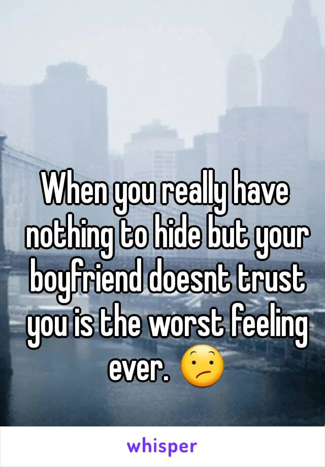 When you really have nothing to hide but your boyfriend doesnt trust you is the worst feeling ever. 😕