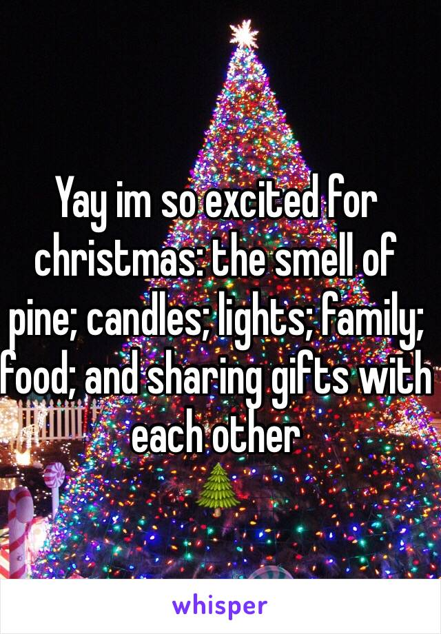 Yay im so excited for christmas: the smell of pine; candles; lights; family; food; and sharing gifts with each other 🌲