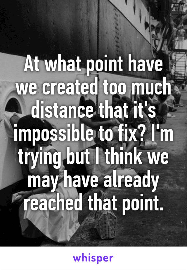 At what point have we created too much distance that it's impossible to fix? I'm trying but I think we may have already reached that point.