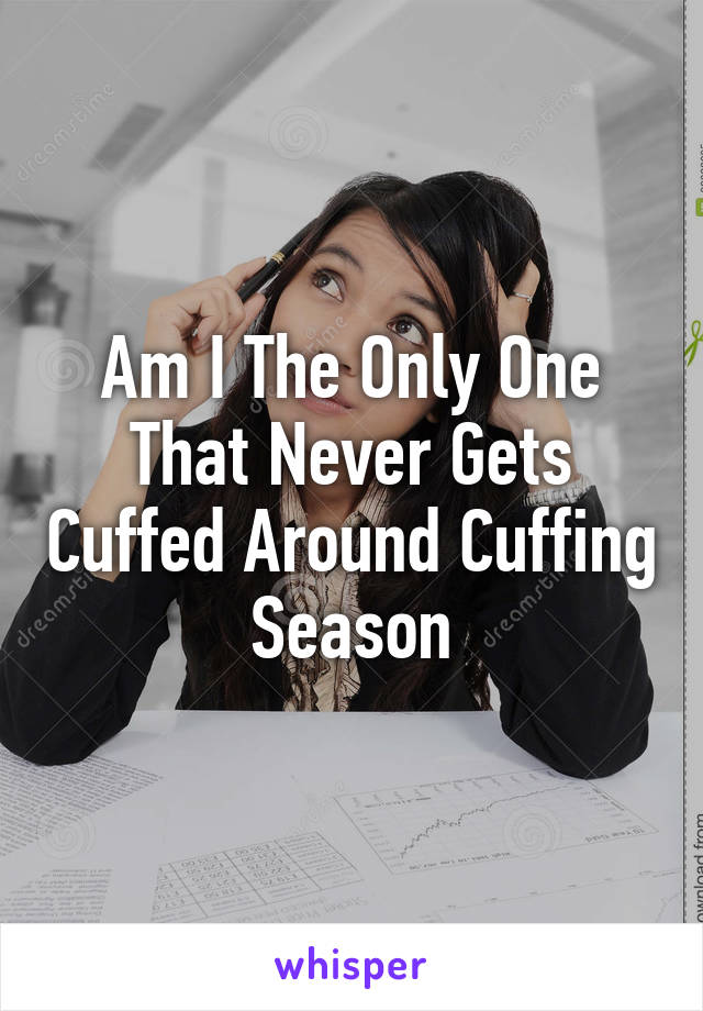 Am I The Only One That Never Gets Cuffed Around Cuffing Season