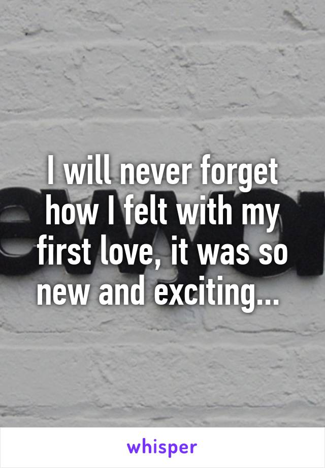 I will never forget how I felt with my first love, it was so new and exciting...