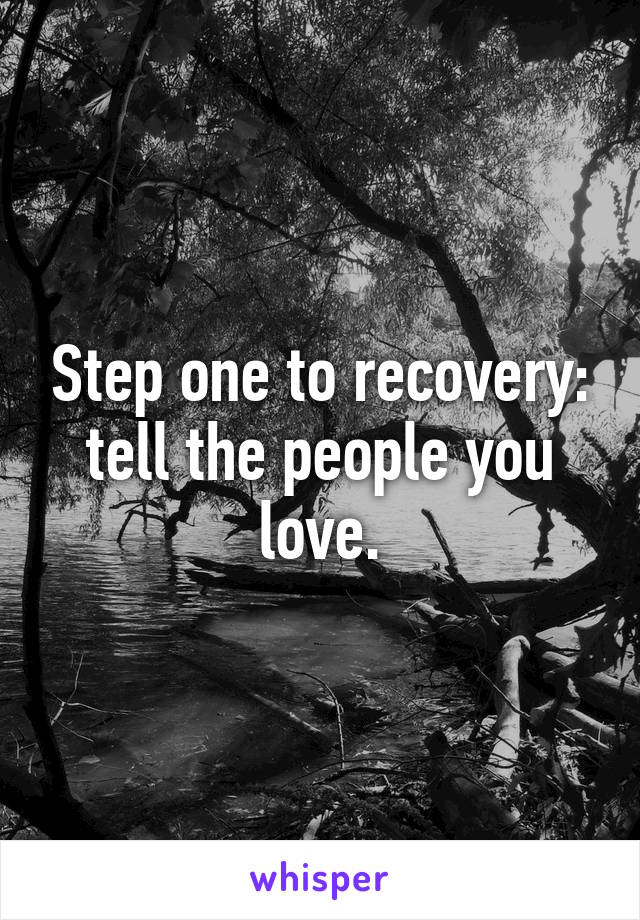 Step one to recovery: tell the people you love.
