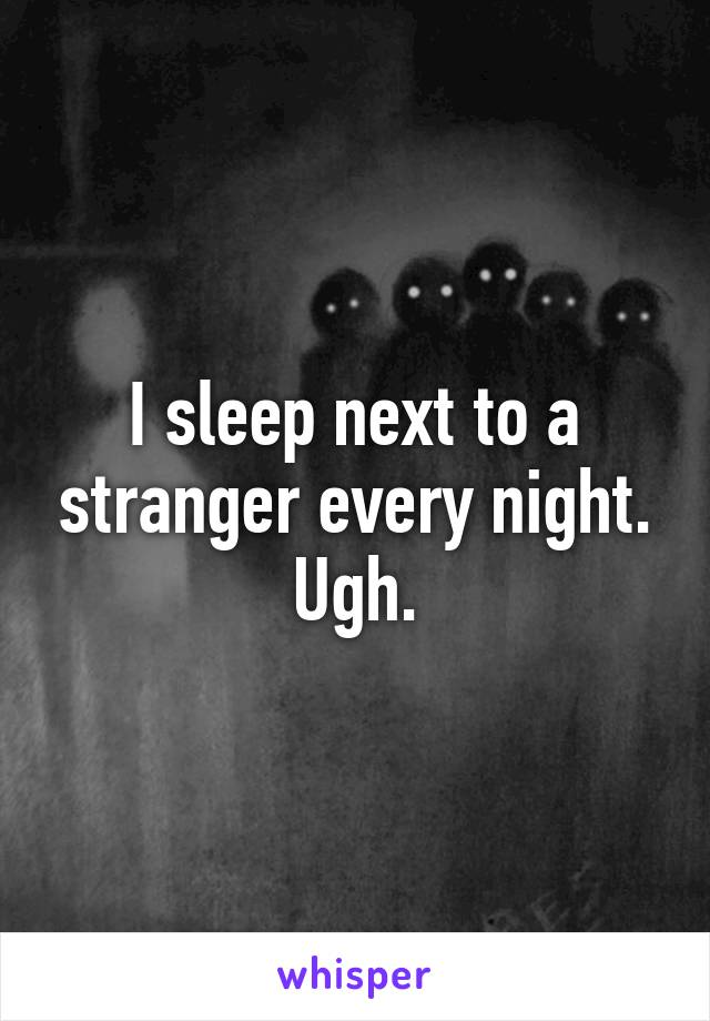 I sleep next to a stranger every night. Ugh.