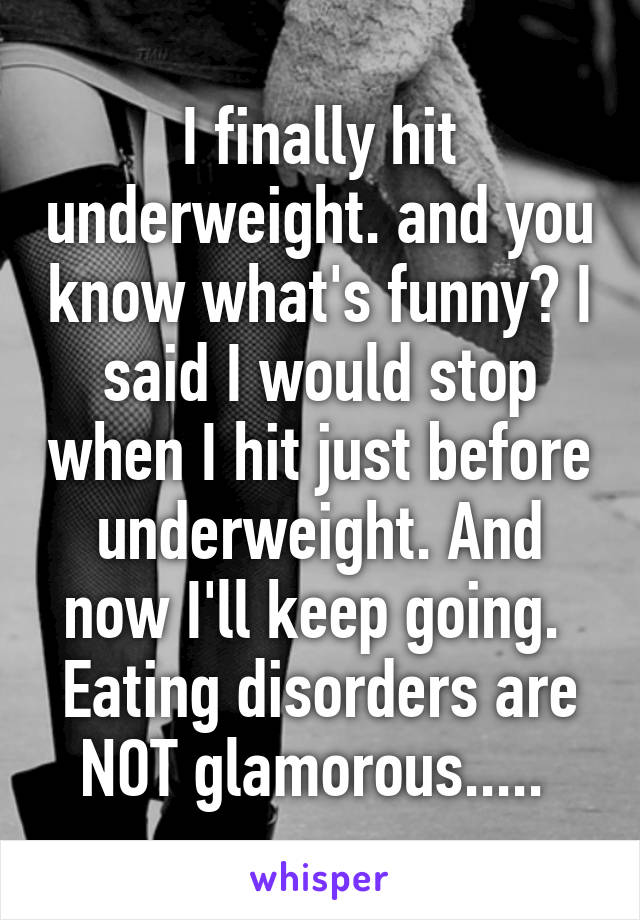 I finally hit underweight. and you know what's funny? I said I would stop when I hit just before underweight. And now I'll keep going.  Eating disorders are NOT glamorous.....