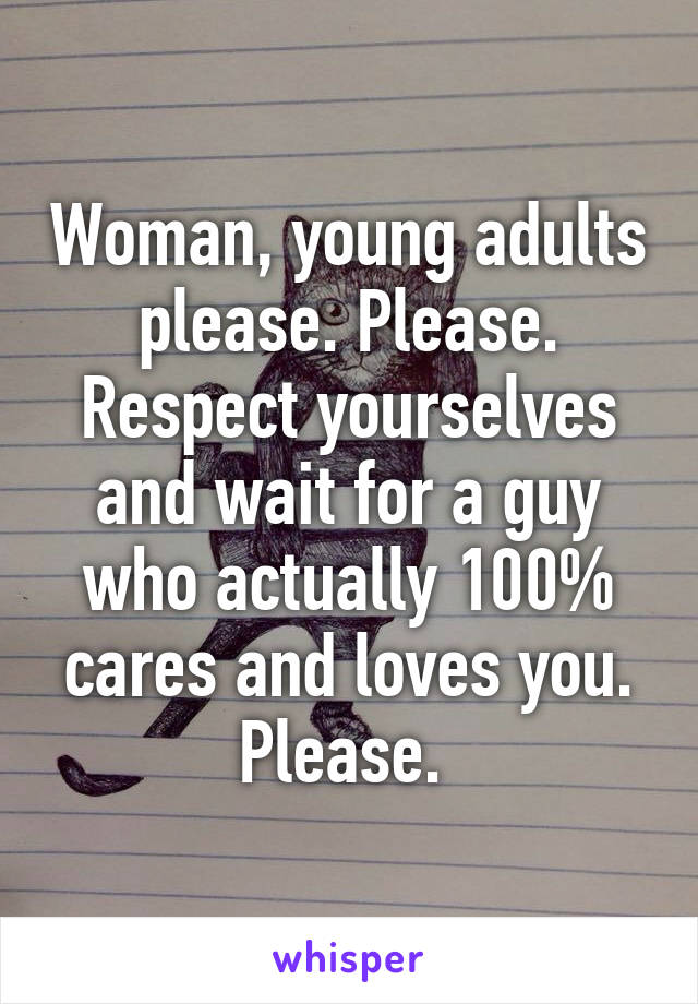 Woman, young adults please. Please. Respect yourselves and wait for a guy who actually 100% cares and loves you. Please.